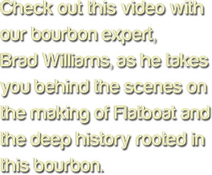 Check out this video with our bourbon expert, Brad Williams, as he takes you behind the scenes on the making of Flatboat and the deep history rooted in this bourbon.