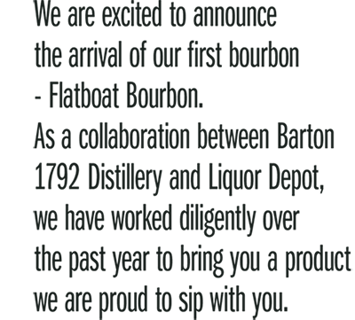 We are excited to announce the arrival of our first bourbon - Flatboat Bourbon. As a collaboration between Barton 1792 Distillery and Liquor Depot, we have worked diligently over the past year to bring you a product we are proud to sip with you.
